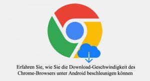 Chrome download Geschwindigkeit erhöhen, Browser Android